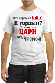 Кто гордый? Я гордый? Да нет, мы цари народ простой!