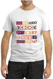Обменяю свою футболку на BMW X5 белого цвета!